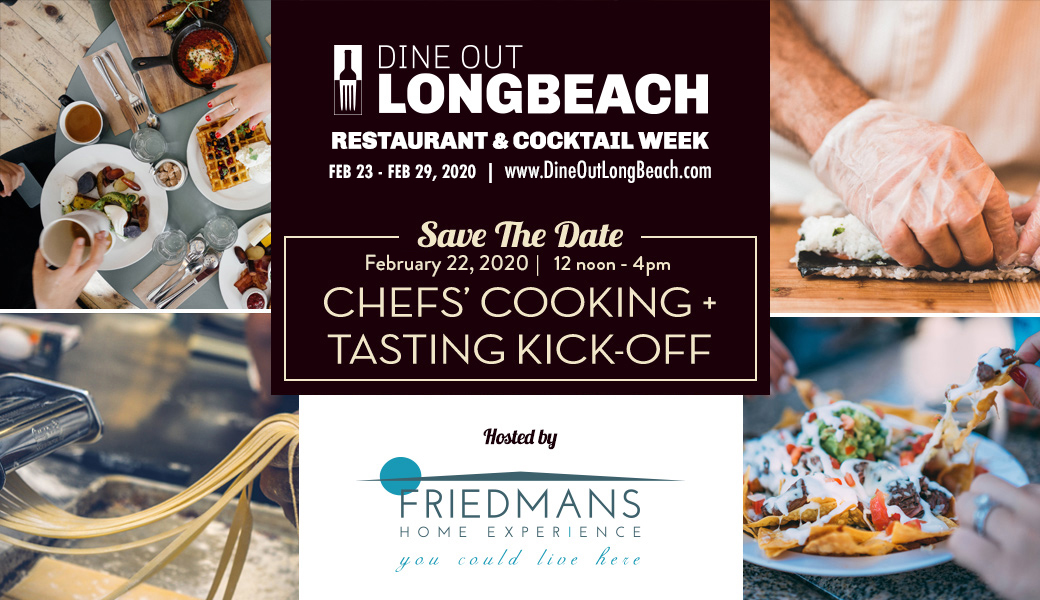 Dine out   Long Beach restaurant & coctail week Feb 23-Feb 29. Save the date Feb 22, 2020 12 noon - 4pm Chefs' cooking + tasting kick-off. Hosted by Friedmans Home experience you could live here.